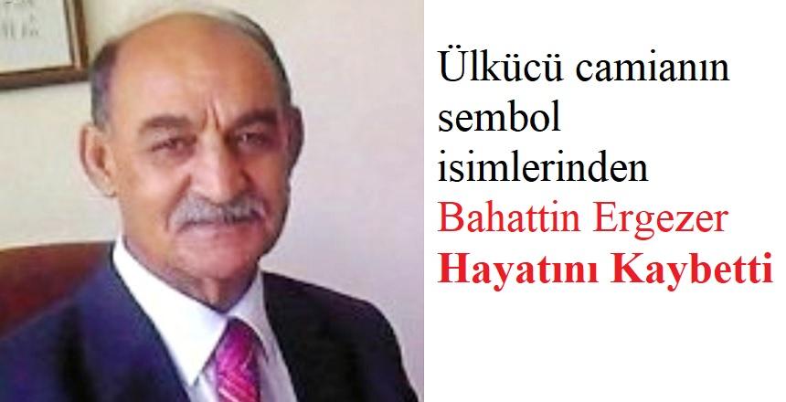 BAHATTİN ERGEZER'İ KAYBETTİK